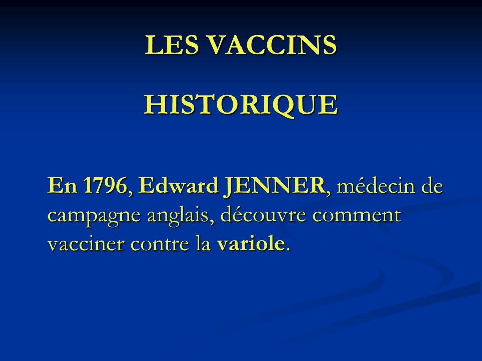 LES VACCINS HISTORIQUE En 1796, Edward JENNER, médecin de campagne anglais, découvre comment vacciner contre la variole.