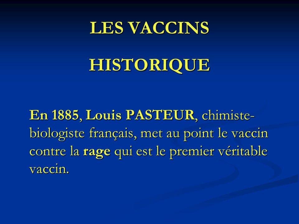 LES VACCINS HISTORIQUE En 1885, Louis PASTEUR, chimiste- biologiste français, met au point le vaccin contre la rage qui est le premier véritable vacci