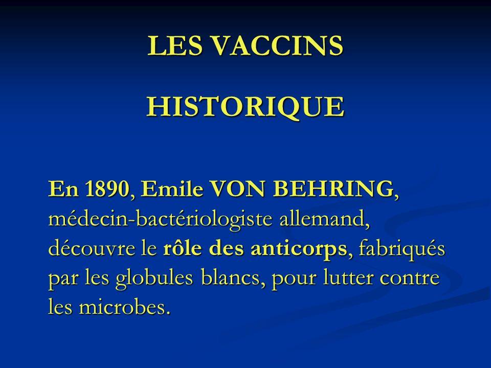 LES VACCINS HISTORIQUE En 1890, Emile VON BEHRING, médecin-bactériologiste allemand, découvre le rôle des anticorps, fabriqués par les globules blancs