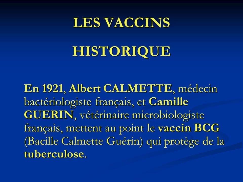 LES VACCINS HISTORIQUE En 1921, Albert CALMETTE, médecin bactériologiste français, et Camille GUERIN, vétérinaire microbiologiste français, mettent au