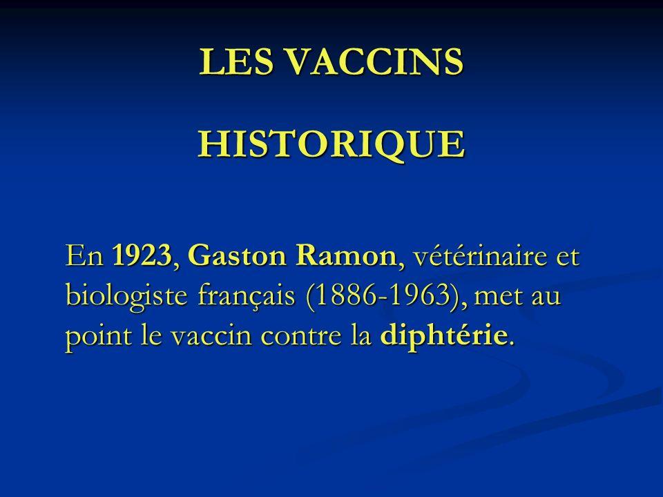 LES VACCINS HISTORIQUE En 1923, Gaston Ramon, vétérinaire et biologiste français (1886-1963), met au point le vaccin contre la diphtérie.