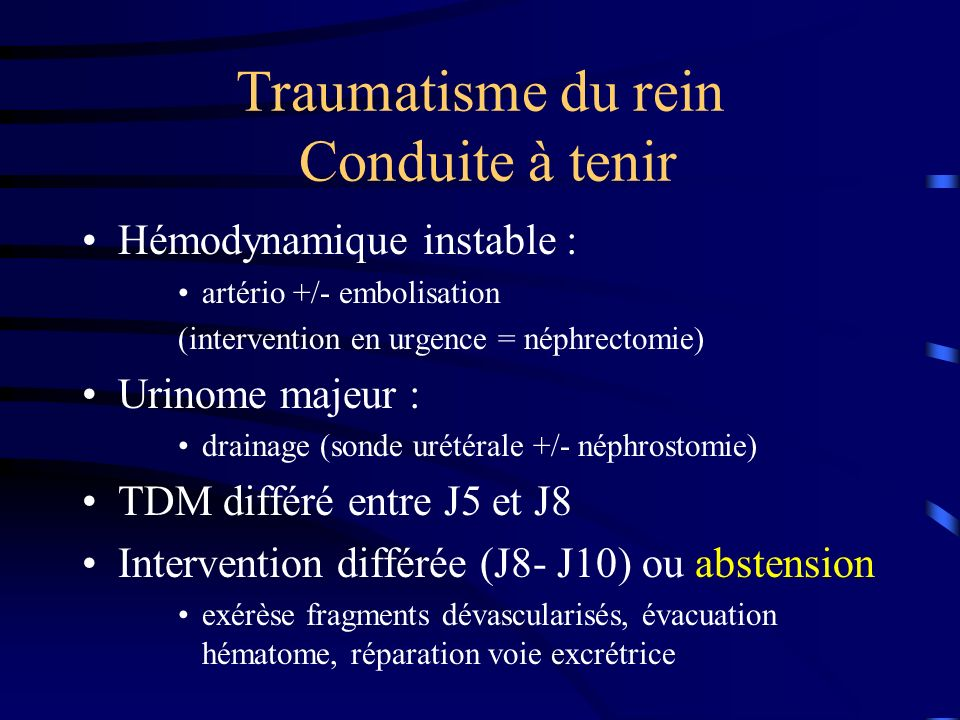 Traumatisme du rein Conduite à tenir Hémodynamique instable : artério +/- embolisation (intervention en urgence = néphrectomie) Urinome majeur : drain