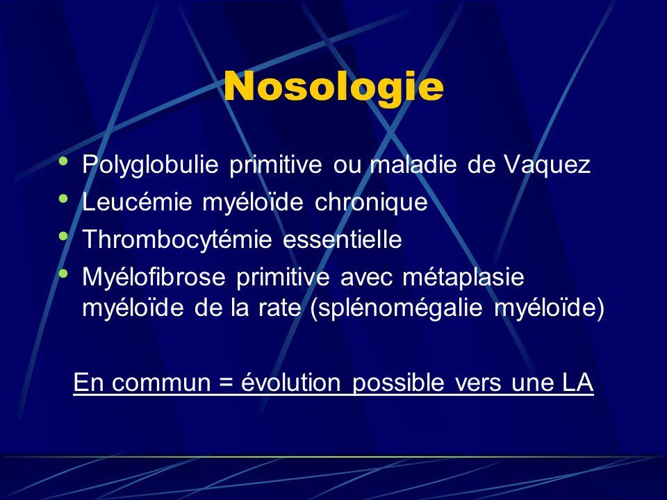 Nosologie Polyglobulie primitive ou maladie de Vaquez Leucémie myéloïde chronique Thrombocytémie essentielle Myélofibrose primitive avec métaplasie myéloïde de la rate (splénomégalie myéloïde) En commun = évolution possible vers une LA