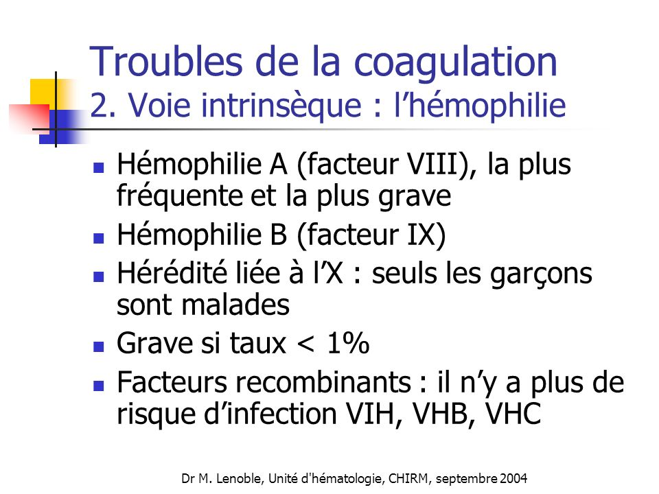 Dr M. Lenoble, Unité d'hématologie, CHIRM, septembre 2004 Troubles de la coagulation 2. Voie intrinsèque : lhémophilie Hémophilie A (facteur VIII), la