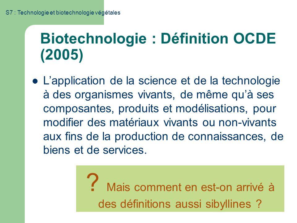 S7 : Technologie et biotechnologie végétales Biotechnologie : Définition OCDE (2005) Lapplication de la science et de la technologie à des organismes