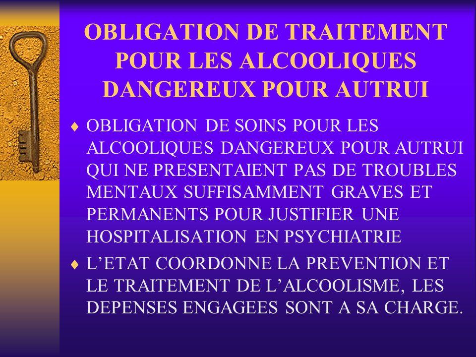 OBLIGATION DE TRAITEMENT POUR LES ALCOOLIQUES DANGEREUX POUR AUTRUI OBLIGATION DE SOINS POUR LES ALCOOLIQUES DANGEREUX POUR AUTRUI QUI NE PRESENTAIENT PAS DE TROUBLES MENTAUX SUFFISAMMENT GRAVES ET PERMANENTS POUR JUSTIFIER UNE HOSPITALISATION EN PSYCHIATRIE LETAT COORDONNE LA PREVENTION ET LE TRAITEMENT DE LALCOOLISME, LES DEPENSES ENGAGEES SONT A SA CHARGE.