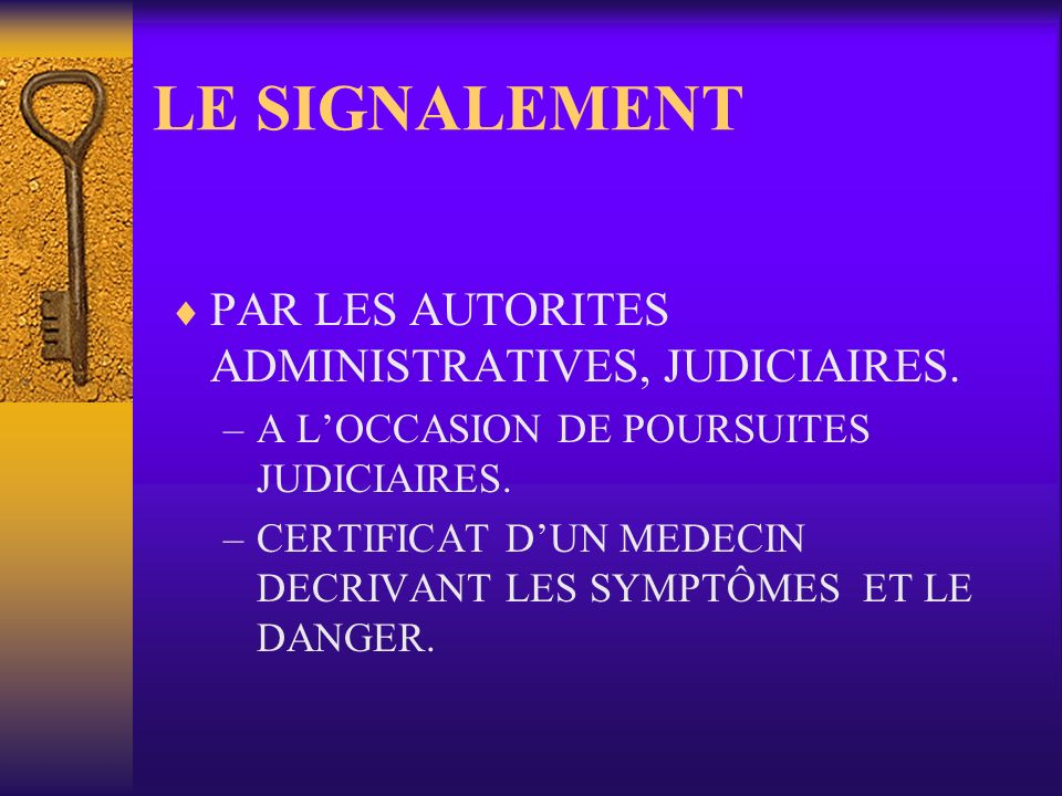 LE SIGNALEMENT PAR LES AUTORITES ADMINISTRATIVES, JUDICIAIRES. –A LOCCASION DE POURSUITES JUDICIAIRES. –CERTIFICAT DUN MEDECIN DECRIVANT LES SYMPTÔMES