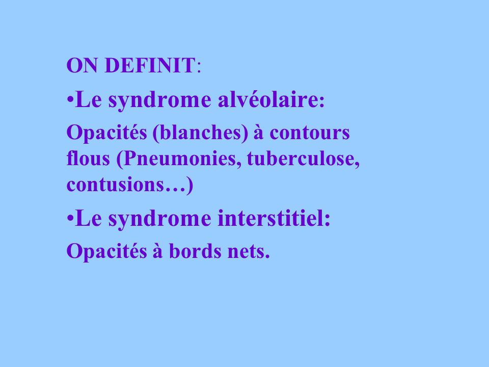 ON DEFINIT: Le syndrome alvéolaire : Opacités (blanches) à contours flous (Pneumonies, tuberculose, contusions…) Le syndrome interstitiel: Opacités à bords nets.