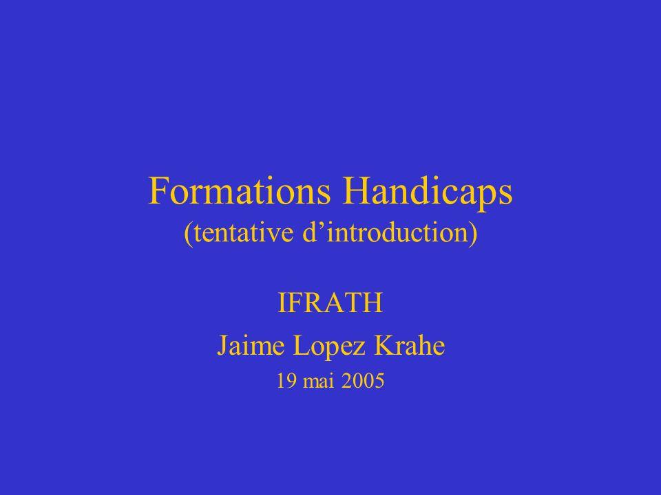Formations Handicaps (tentative dintroduction) IFRATH Jaime Lopez Krahe 19 mai 2005