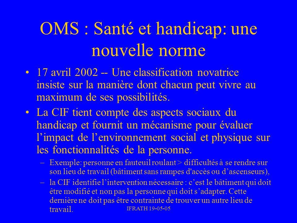 IFRATH 19-05-05 OMS : Santé et handicap: une nouvelle norme 17 avril 2002 -- Une classification novatrice insiste sur la manière dont chacun peut vivr