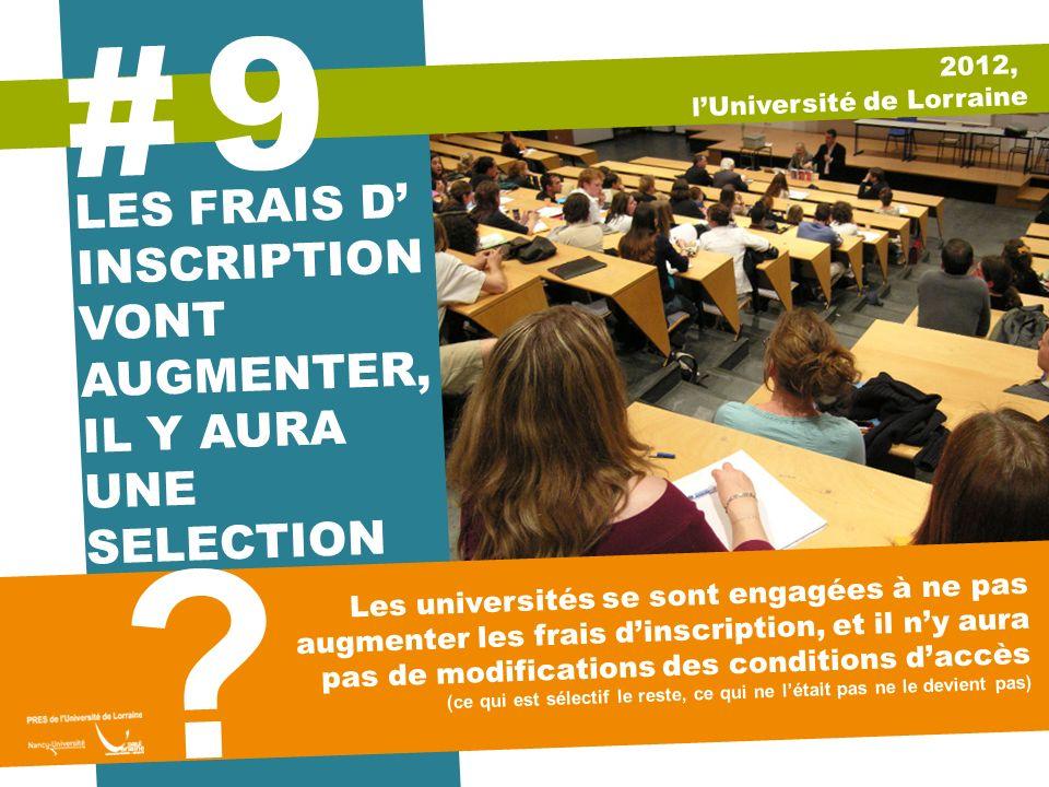 2012, lUniversité de Lorraine 9 # LES FRAIS D INSCRIPTION VONT AUGMENTER, IL Y AURA UNE SELECTION Les universités se sont engagées à ne pas augmenter