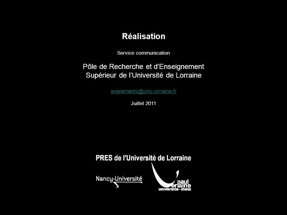 Réalisation Service communication Pôle de Recherche et dEnseignement Supérieur de lUniversité de Lorraine evenements@univ-lorraine.fr Juillet 2011