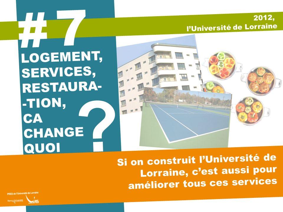 ? 2012, lUniversité de Lorraine LOGEMENT, SERVICES, RESTAURA- -TION, CA CHANGE QUOI 7 # Si on construit lUniversité de Lorraine, cest aussi pour améli