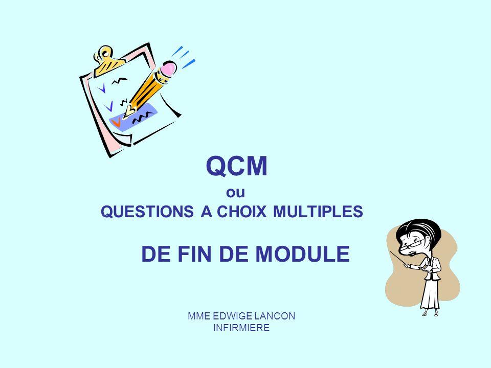QCM ou QUESTIONS A CHOIX MULTIPLES DE FIN DE MODULE MME EDWIGE LANCON INFIRMIERE