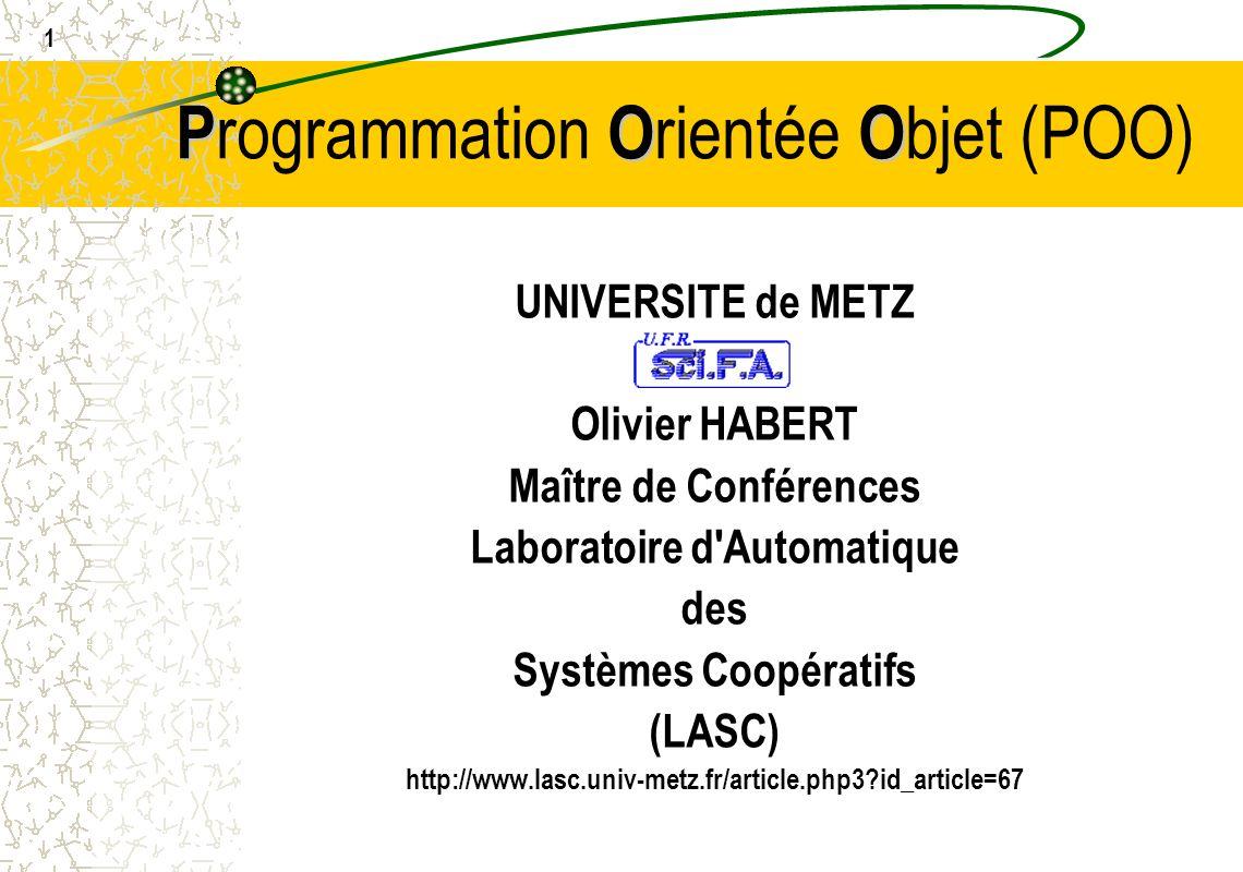 1 POO P rogrammation O rientée O bjet (POO) UNIVERSITE de METZ Olivier HABERT Maître de Conférences Laboratoire d'Automatique des Systèmes Coopératifs