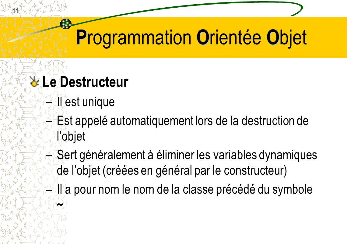 11 POO P rogrammation O rientée O bjet Le Destructeur –Il est unique –Est appelé automatiquement lors de la destruction de lobjet –Sert généralement à