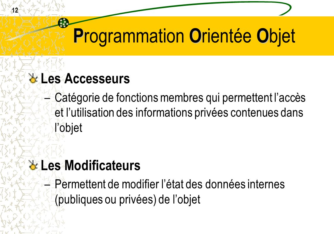 12 POO P rogrammation O rientée O bjet Les Accesseurs –Catégorie de fonctions membres qui permettent laccès et lutilisation des informations privées c