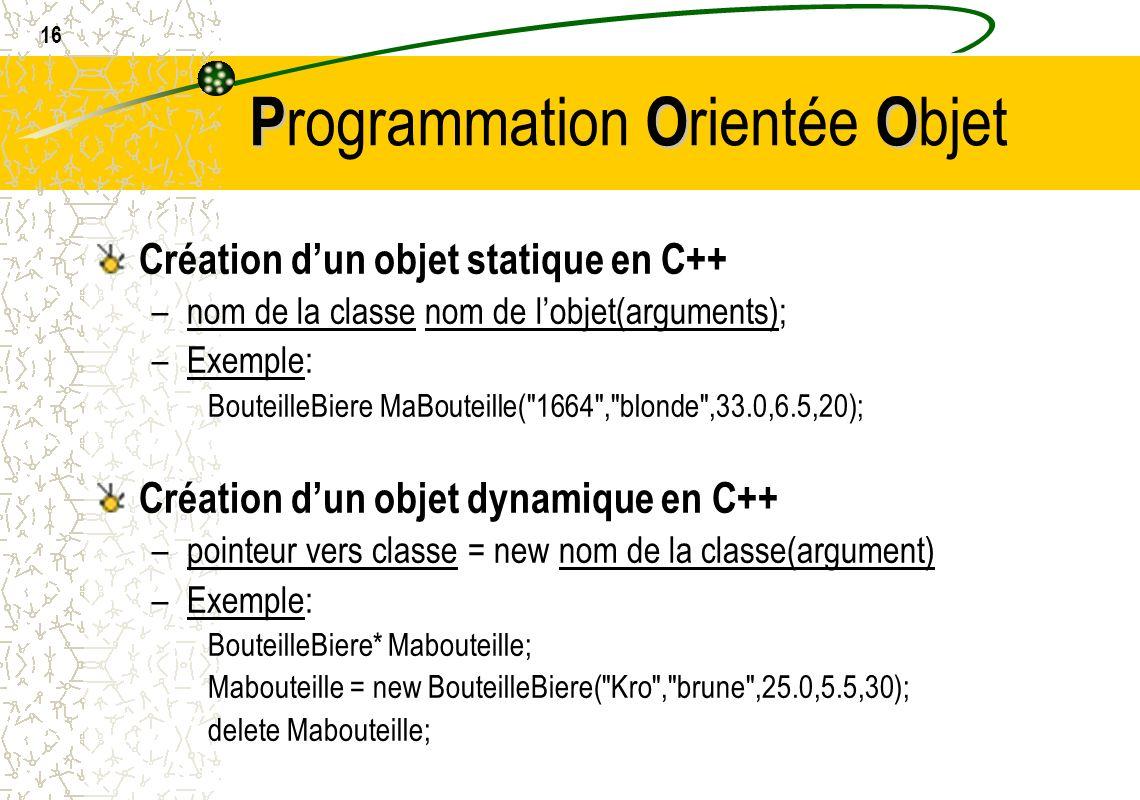 16 POO P rogrammation O rientée O bjet Création dun objet statique en C++ –nom de la classe nom de lobjet(arguments); –Exemple: BouteilleBiere MaBoute