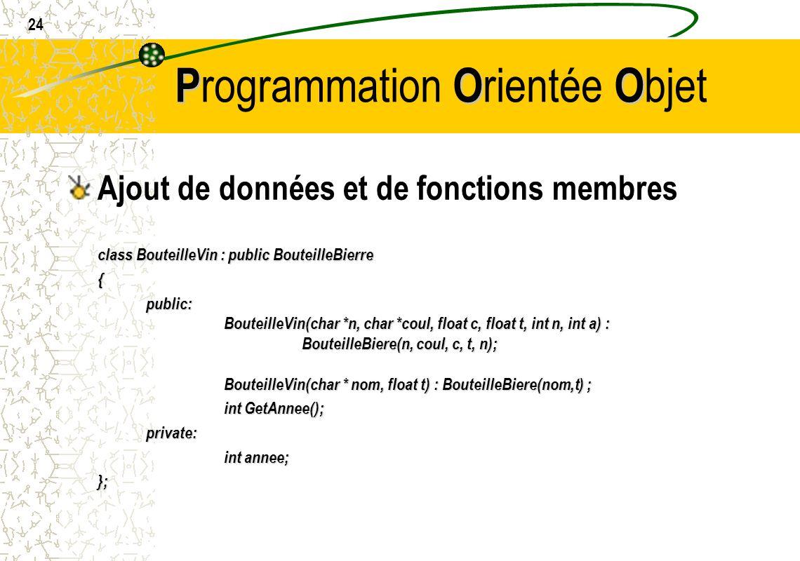 24 POO P rogrammation O rientée O bjet Ajout de données et de fonctions membres class BouteilleVin : public BouteilleBierre {public: BouteilleVin(char
