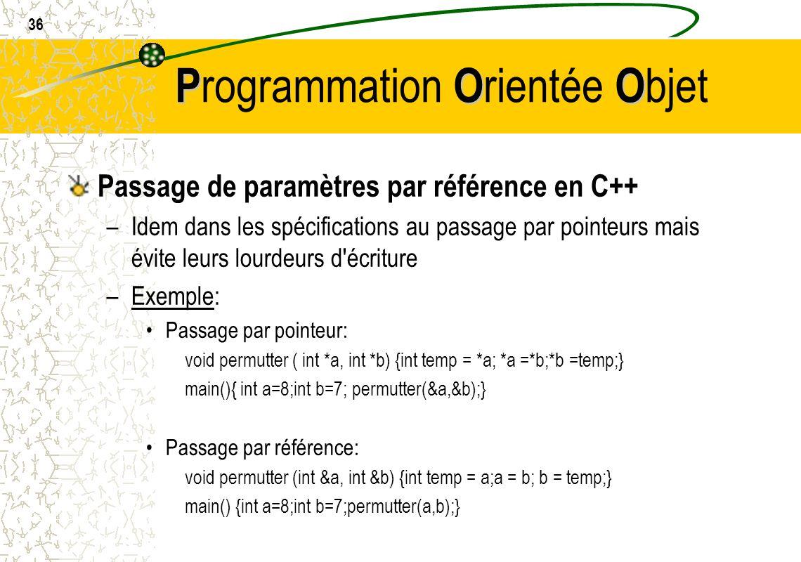 36 POO P rogrammation O rientée O bjet Passage de paramètres par référence en C++ –Idem dans les spécifications au passage par pointeurs mais évite le