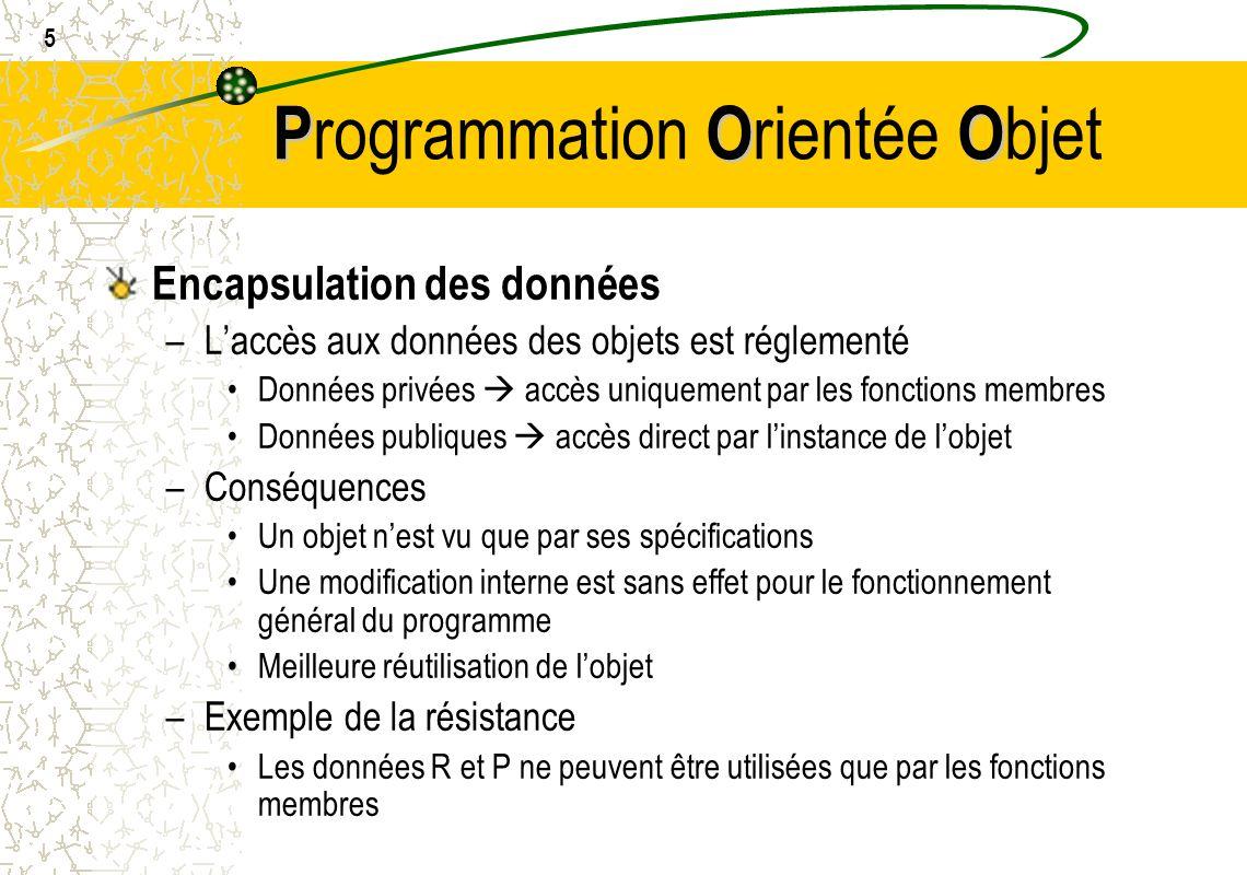16 POO P rogrammation O rientée O bjet Création dun objet statique en C++ –nom de la classe nom de lobjet(arguments); –Exemple: BouteilleBiere MaBouteille( 1664 , blonde ,33.0,6.5,20); Création dun objet dynamique en C++ –pointeur vers classe = new nom de la classe(argument) –Exemple: BouteilleBiere* Mabouteille; Mabouteille = new BouteilleBiere( Kro , brune ,25.0,5.5,30); delete Mabouteille;