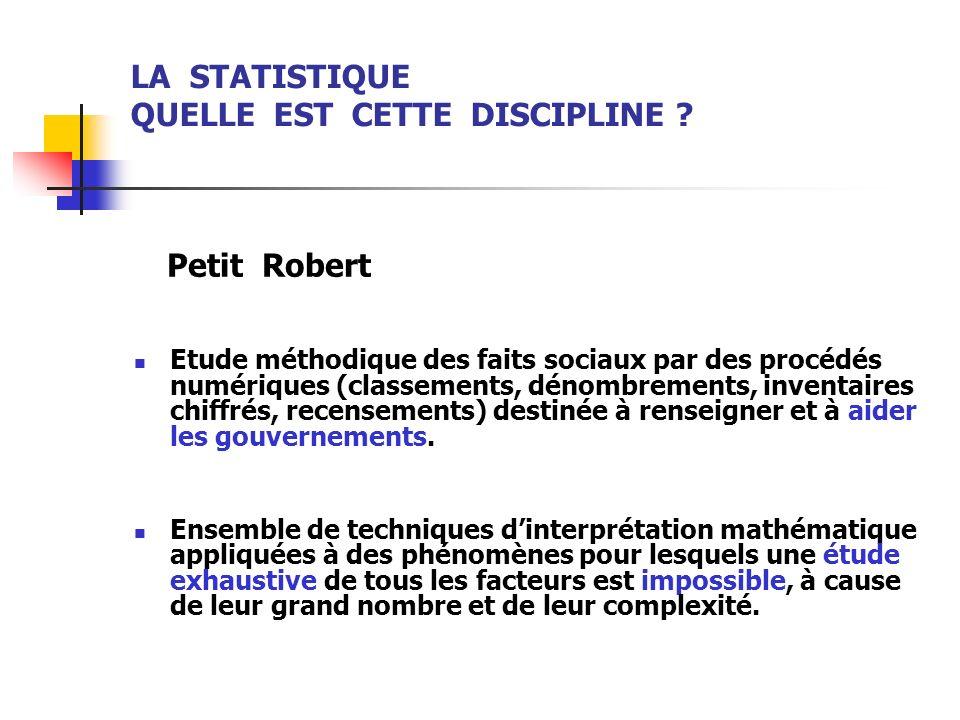 LA STATISTIQUE QUELLE EST CETTE DISCIPLINE ? Petit Robert Etude méthodique des faits sociaux par des procédés numériques (classements, dénombrements,