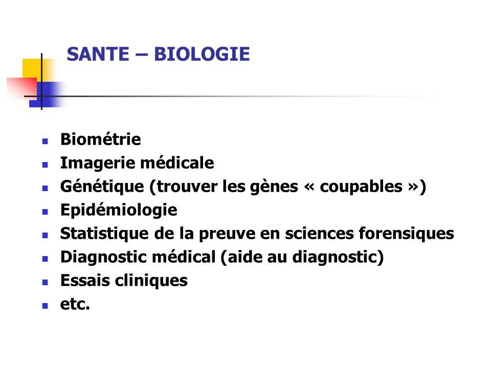 SANTE – BIOLOGIE Biométrie Imagerie médicale Génétique (trouver les gènes « coupables ») Epidémiologie Statistique de la preuve en sciences forensique