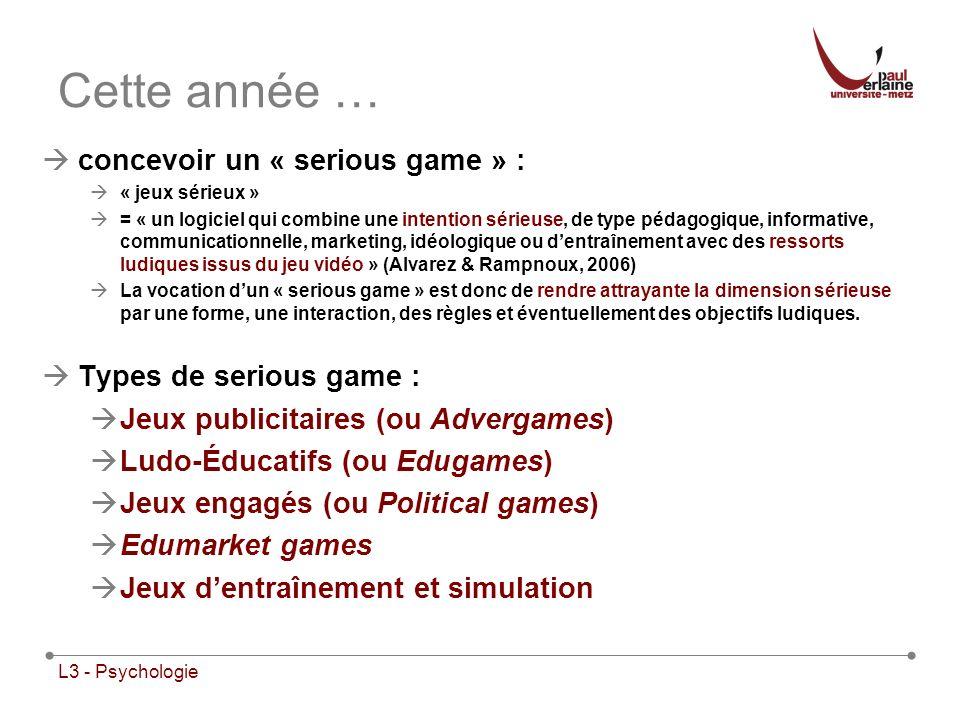 L3 - Psychologie Cette année … concevoir un « serious game » : « jeux sérieux » = « un logiciel qui combine une intention sérieuse, de type pédagogiqu
