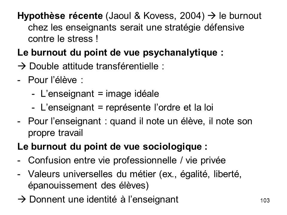 103 Hypothèse récente (Jaoul & Kovess, 2004) le burnout chez les enseignants serait une stratégie défensive contre le stress ! Le burnout du point de