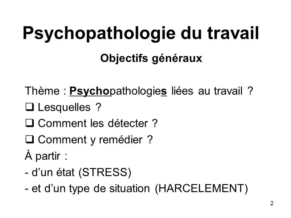 2 Psychopathologie du travail Objectifs généraux Thème : Psychopathologies liées au travail ? Lesquelles ? Comment les détecter ? Comment y remédier ?