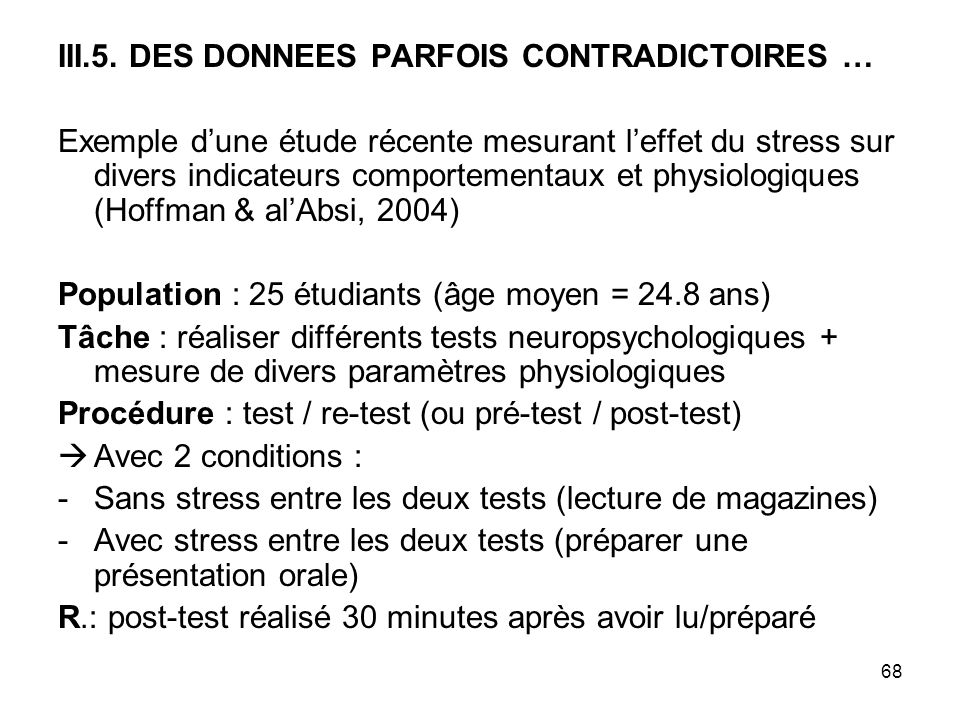 68 III.5. DES DONNEES PARFOIS CONTRADICTOIRES … Exemple dune étude récente mesurant leffet du stress sur divers indicateurs comportementaux et physiol