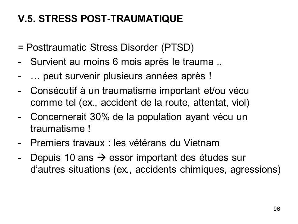 96 V.5. STRESS POST-TRAUMATIQUE = Posttraumatic Stress Disorder (PTSD) -Survient au moins 6 mois après le trauma.. -… peut survenir plusieurs années a