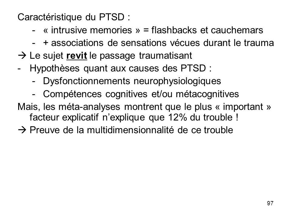 97 Caractéristique du PTSD : -« intrusive memories » = flashbacks et cauchemars -+ associations de sensations vécues durant le trauma Le sujet revit l