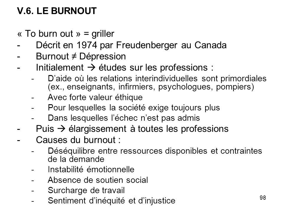 98 V.6. LE BURNOUT « To burn out » = griller -Décrit en 1974 par Freudenberger au Canada -Burnout Dépression -Initialement études sur les professions