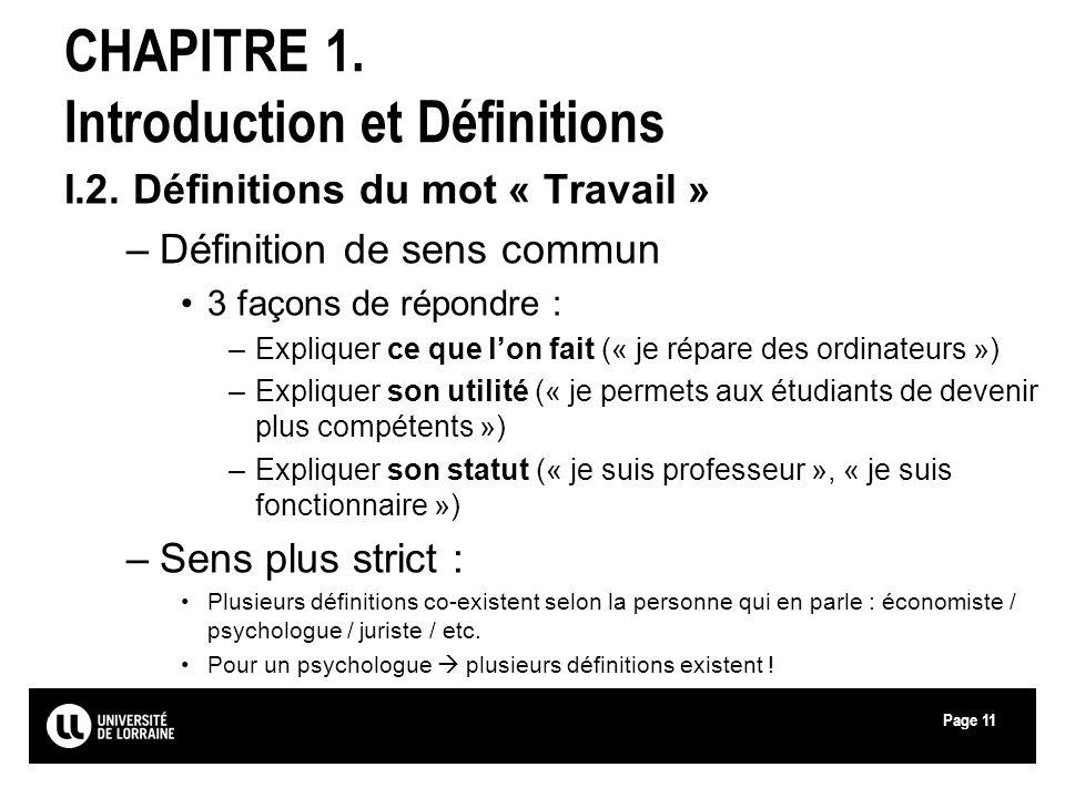 Page11 CHAPITRE 1. Introduction et Définitions I.2. Définitions du mot « Travail » –Définition de sens commun 3 façons de répondre : –Expliquer ce que