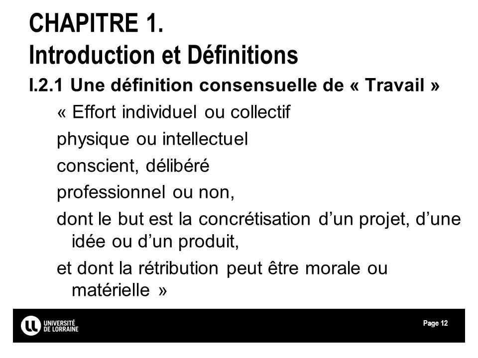 Page12 CHAPITRE 1. Introduction et Définitions I.2.1 Une définition consensuelle de « Travail » « Effort individuel ou collectif physique ou intellect