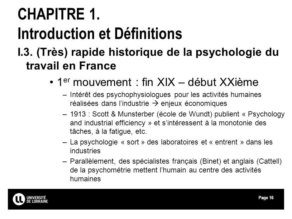 Page16 CHAPITRE 1. Introduction et Définitions I.3. (Très) rapide historique de la psychologie du travail en France 1 er mouvement : fin XIX – début X