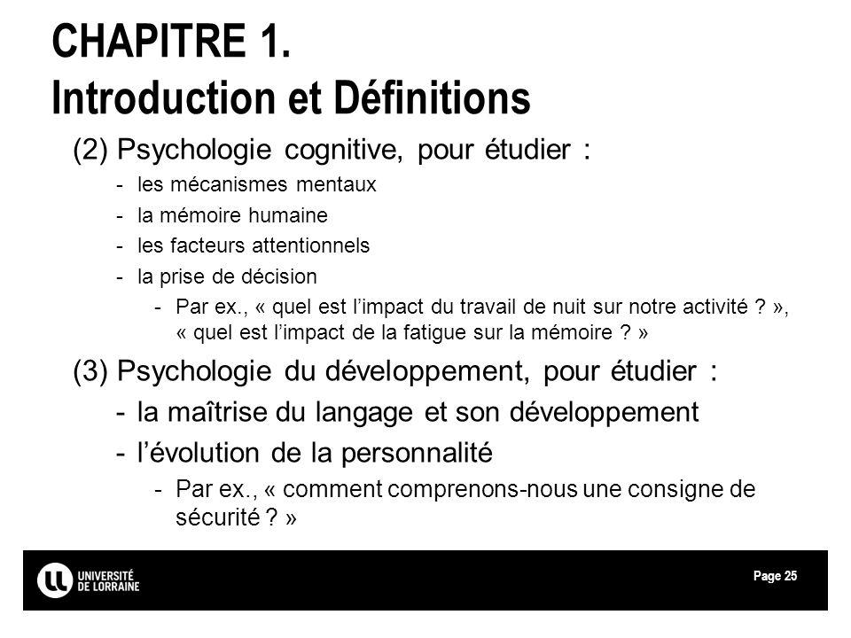 Page25 CHAPITRE 1. Introduction et Définitions (2) Psychologie cognitive, pour étudier : -les mécanismes mentaux -la mémoire humaine -les facteurs att