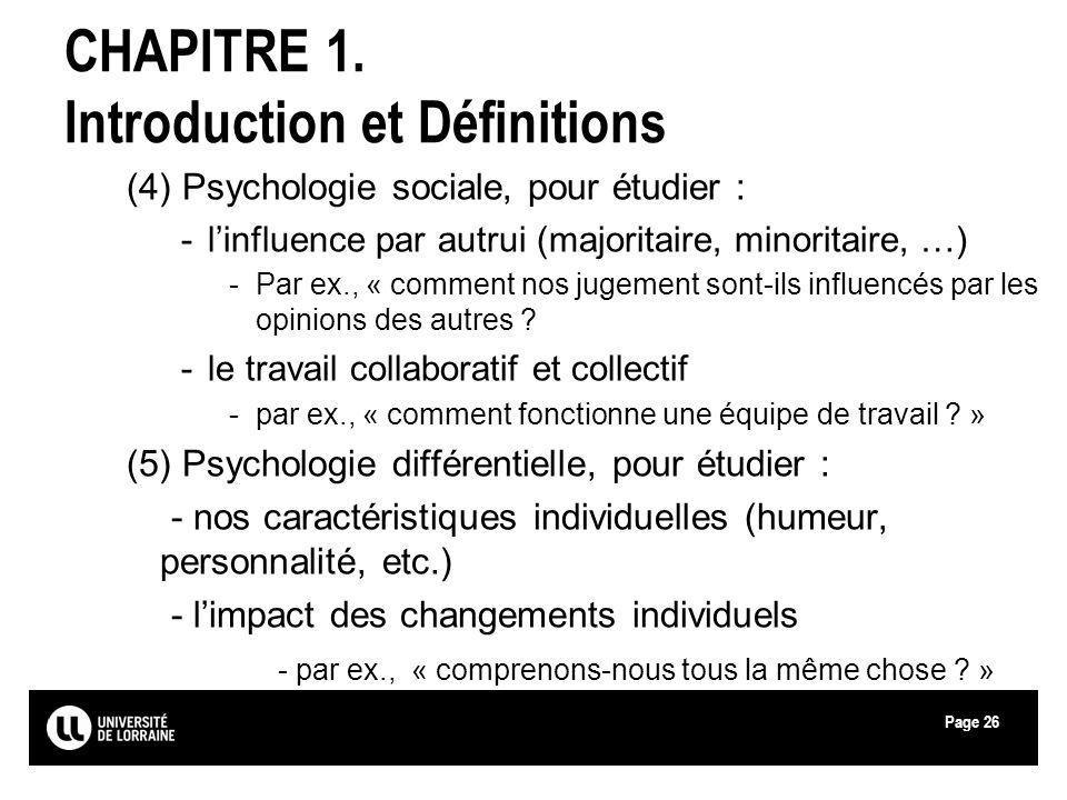 Page26 CHAPITRE 1. Introduction et Définitions (4) Psychologie sociale, pour étudier : -linfluence par autrui (majoritaire, minoritaire, …) -Par ex.,