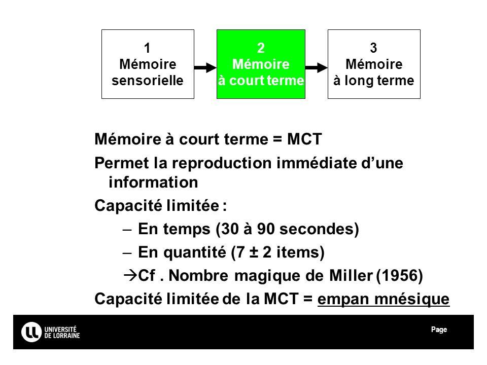 Page Université Paul Verlaine - Metz Mémoire à court terme = MCT Permet la reproduction immédiate dune information Capacité limitée : –En temps (30 à