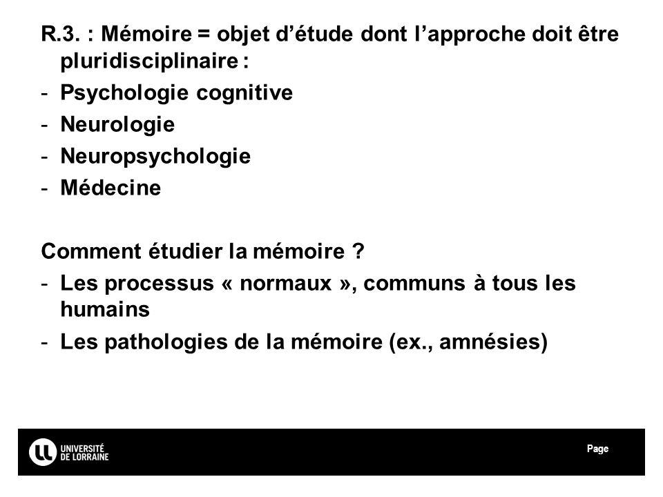 Page Université Paul Verlaine - Metz R.3. : Mémoire = objet détude dont lapproche doit être pluridisciplinaire : -Psychologie cognitive -Neurologie -N