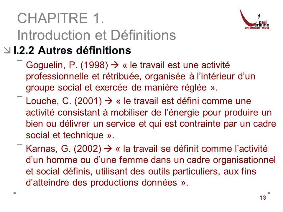13 CHAPITRE 1. Introduction et Définitions I.2.2 Autres définitions ¯Goguelin, P. (1998) « le travail est une activité professionnelle et rétribuée, o