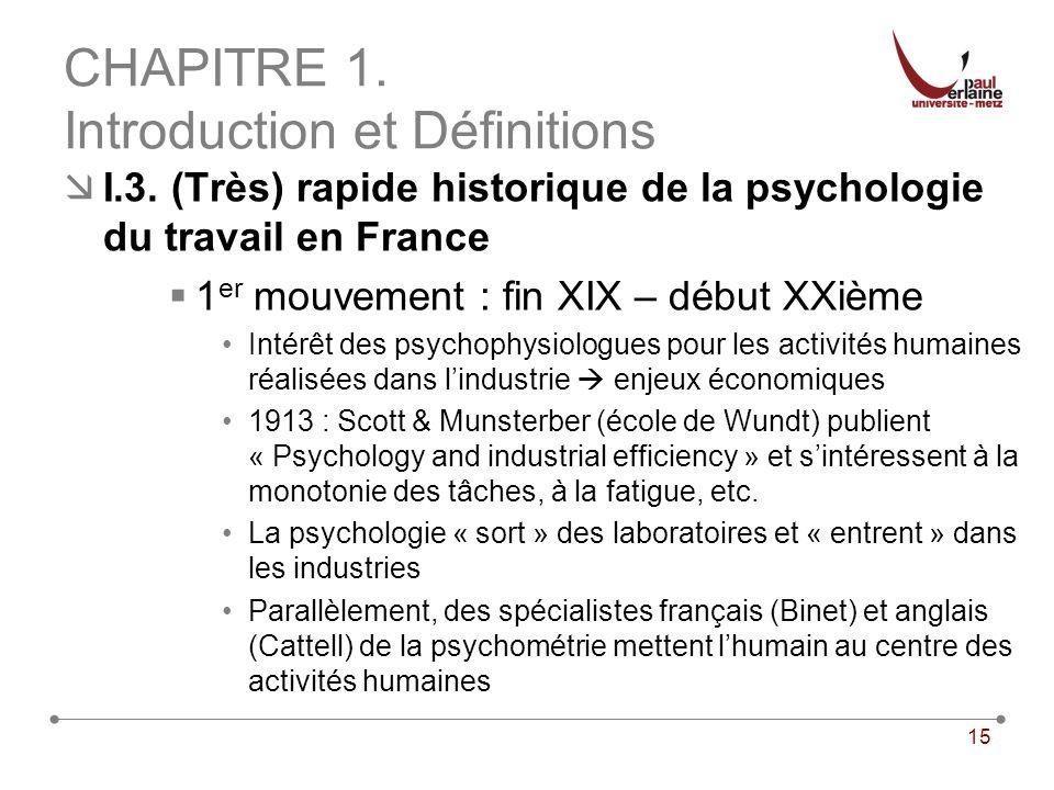15 CHAPITRE 1. Introduction et Définitions I.3. (Très) rapide historique de la psychologie du travail en France 1 er mouvement : fin XIX – début XXièm
