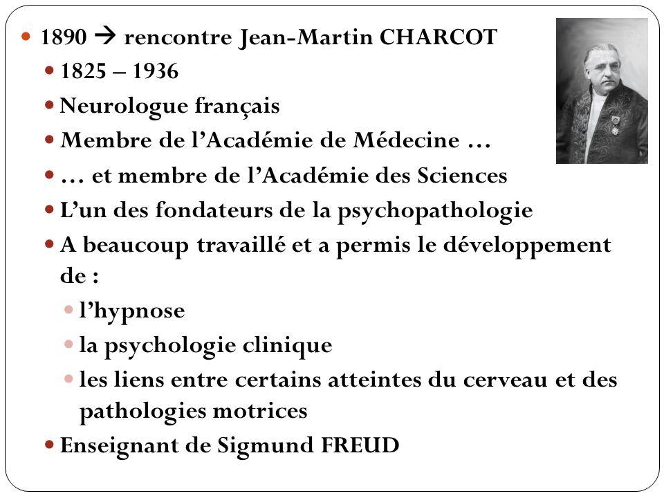 1890 rencontre Jean-Martin CHARCOT 1825 – 1936 Neurologue français Membre de lAcadémie de Médecine … … et membre de lAcadémie des Sciences Lun des fon