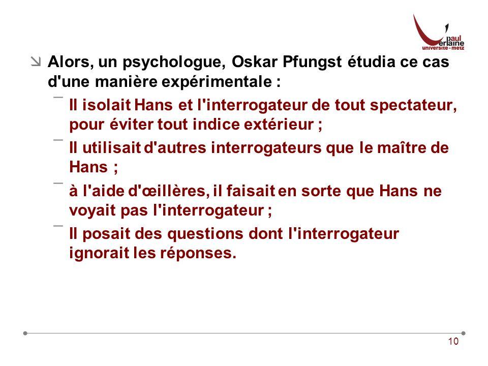 10 Alors, un psychologue, Oskar Pfungst étudia ce cas d une manière expérimentale : ¯Il isolait Hans et l interrogateur de tout spectateur, pour éviter tout indice extérieur ; ¯Il utilisait d autres interrogateurs que le maître de Hans ; ¯à l aide d œillères, il faisait en sorte que Hans ne voyait pas l interrogateur ; ¯Il posait des questions dont l interrogateur ignorait les réponses.