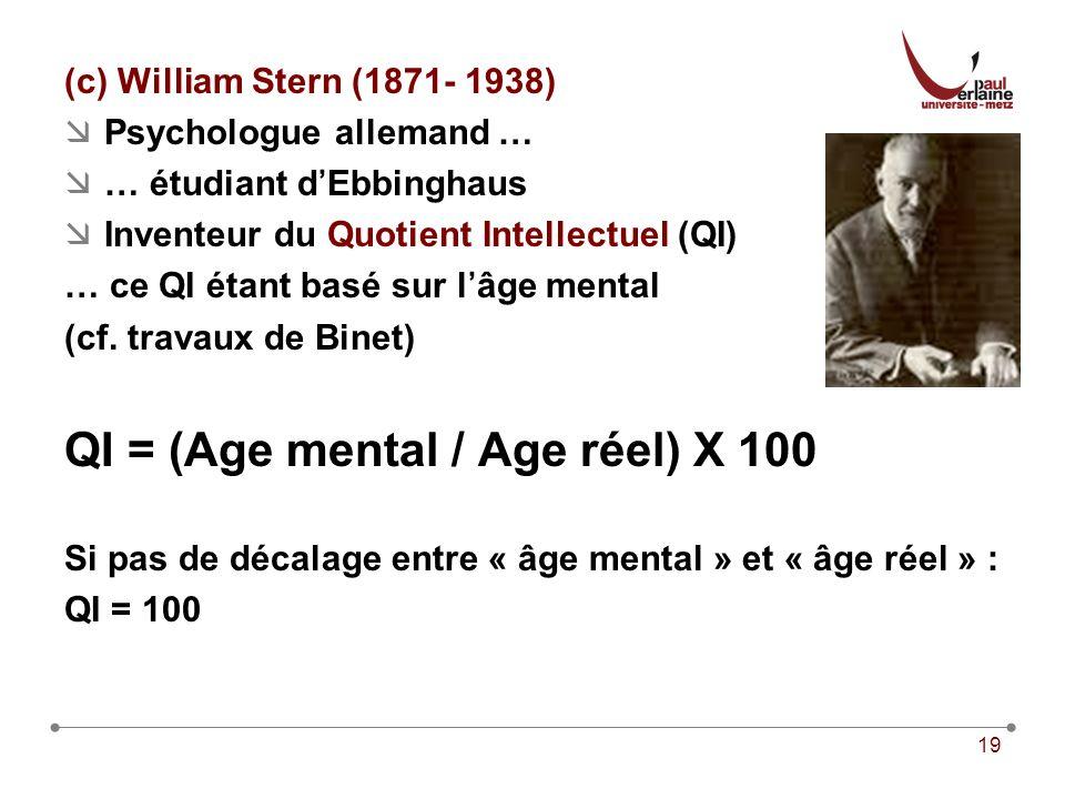 19 (c) William Stern (1871- 1938) Psychologue allemand … … étudiant dEbbinghaus Inventeur du Quotient Intellectuel (QI) … ce QI étant basé sur lâge mental (cf.