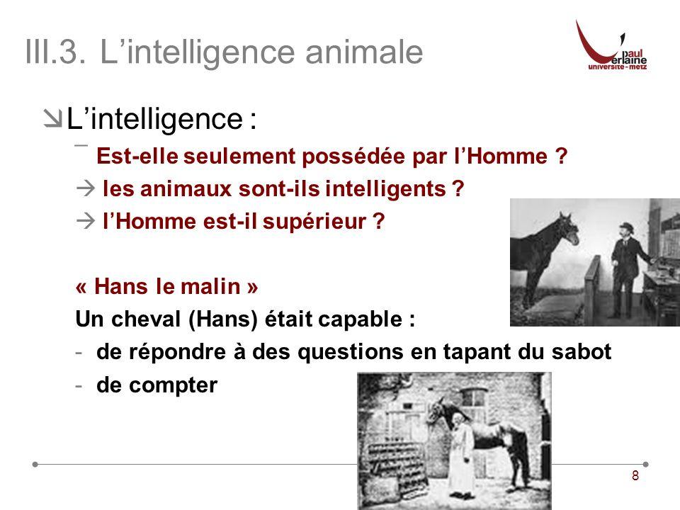 8 III.3.Lintelligence animale Lintelligence : ¯Est-elle seulement possédée par lHomme .