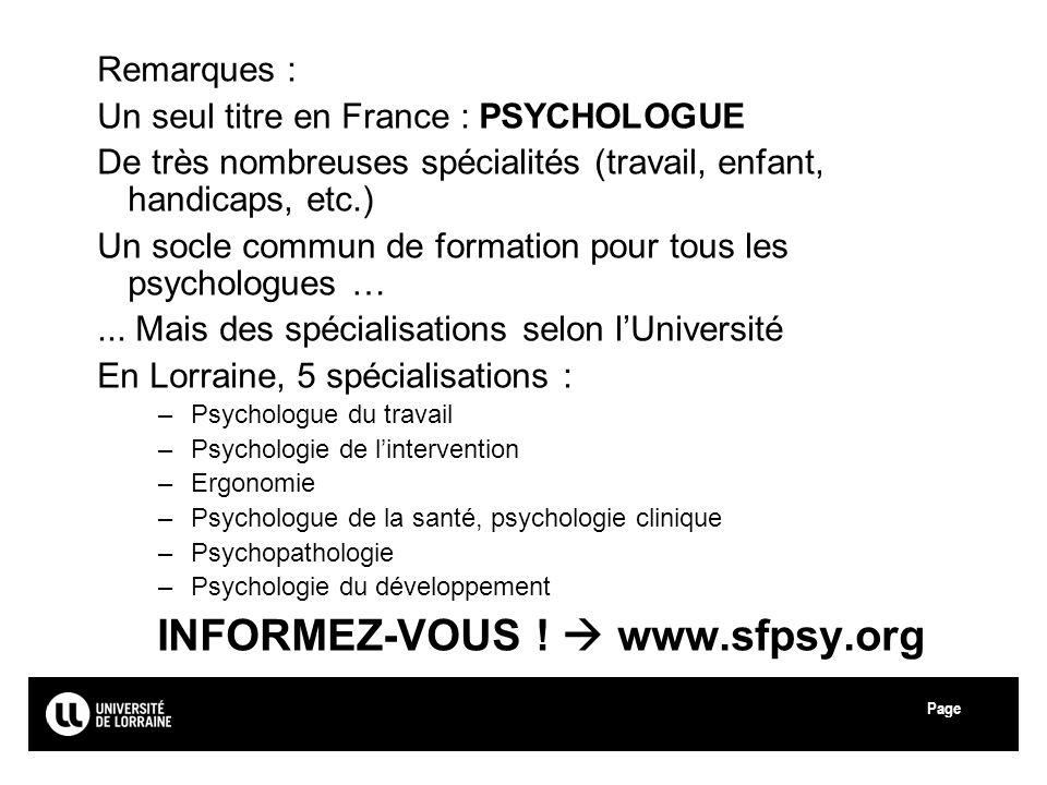Page Université de Lorraine Remarques : Un seul titre en France : PSYCHOLOGUE De très nombreuses spécialités (travail, enfant, handicaps, etc.) Un soc