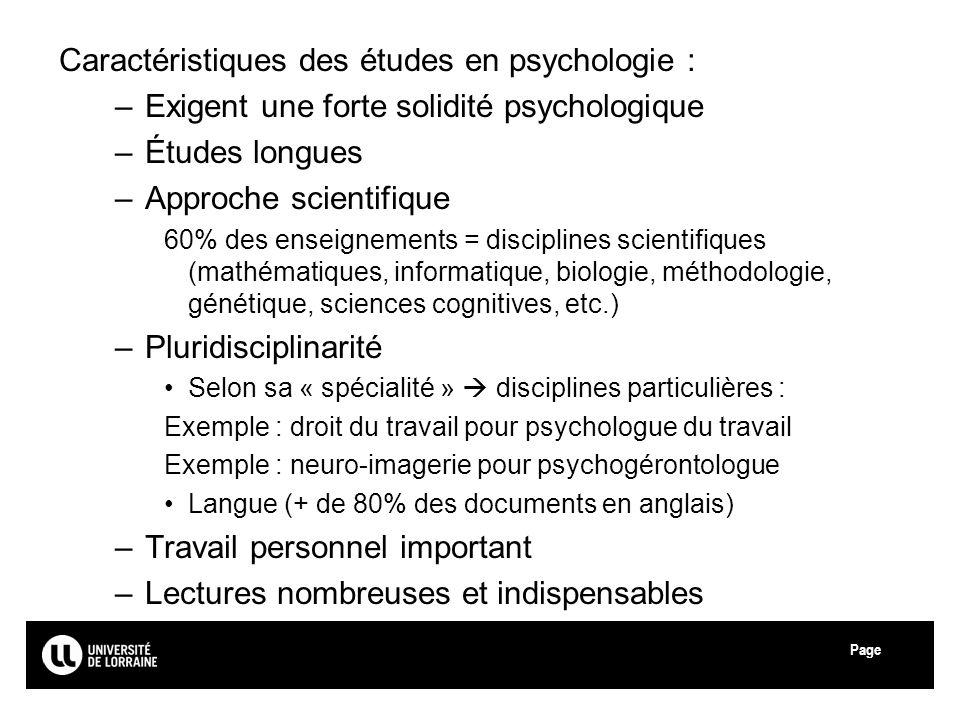 Page Université de Lorraine Caractéristiques des études en psychologie : –Exigent une forte solidité psychologique –Études longues –Approche scientifi