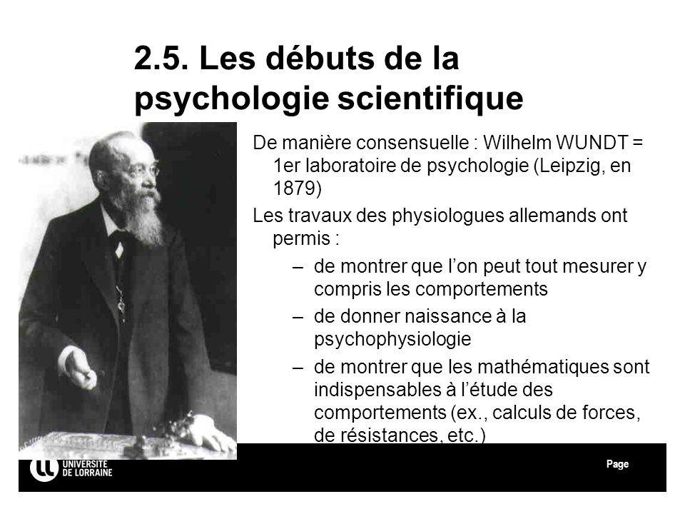 Page 2.5. Les débuts de la psychologie scientifique De manière consensuelle : Wilhelm WUNDT = 1er laboratoire de psychologie (Leipzig, en 1879) Les tr